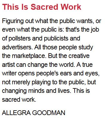 This Is Sacred Work  Figuring out what the public wants, or even what the public is: that's the job of pollsters and publicists and advertisers. All those people study the marketplace. But the creative artist can change the world. A true writer opens peo