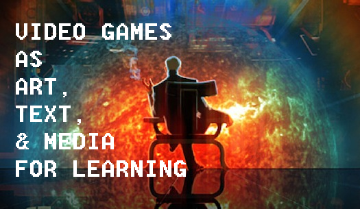Understanding Video Games as Art, Text, and Media for Learning